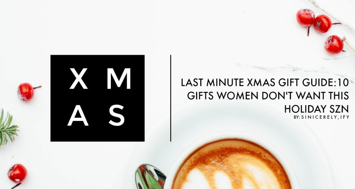LAST MINUTE XMAS GIFT GUIDE:  GIFTS WOMEN DON'T WANT THIS HOLIDAY SZN
